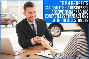 Top 4 Benefits Car Dealership Businesses Receive From Enabling Contactless Transactions With Their Customers - Singlethread