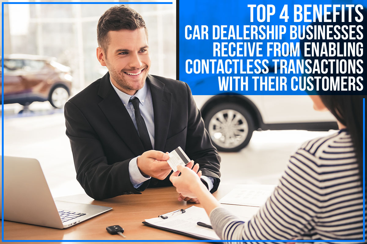 Top 4 Benefits Car Dealership Businesses Receive From Enabling Contactless Transactions With Their Customers