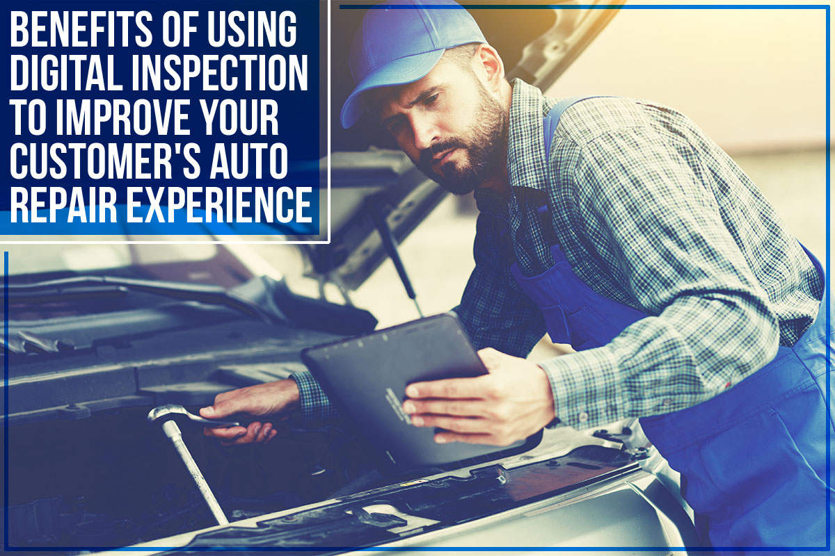 Benefits Of Using Digital Inspection To Improve Your Customer's Auto Repair Experience