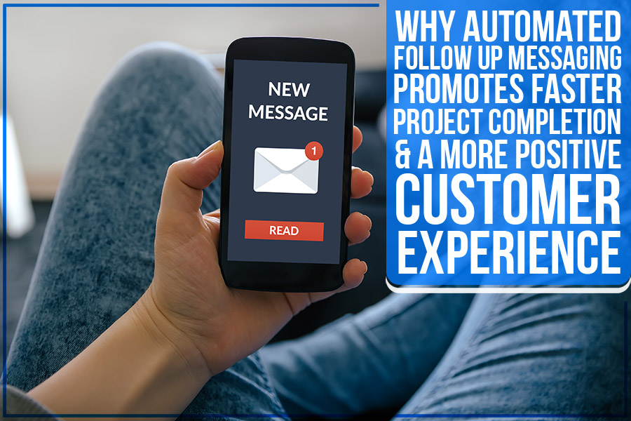Why Automated Follow Up Messaging Promotes Faster Project Completion & A More Positive Customer Experience