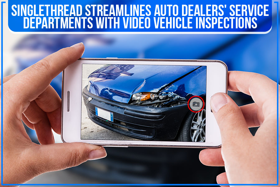 Singlethread Streamlines Auto Dealers' Service Departments With Video Vehicle Inspections