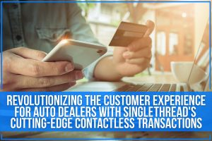 Revolutionizing The Customer Experience For Auto Dealers With Singlethread's Cutting-Edge Contactless Transactions
