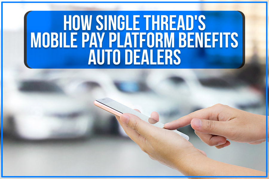 How Single Thread's Mobile Pay Platform Benefits Auto Dealers