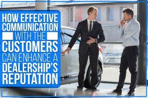 How Effective Communication With The Customers Can Enhance A Dealership's Reputation