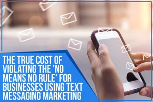 The True Cost Of Violating The 'No Means No Rule' For Businesses Using Text Messaging Marketing