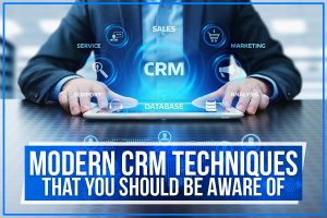 Modern CRM Techniques That You Should Be Aware Of