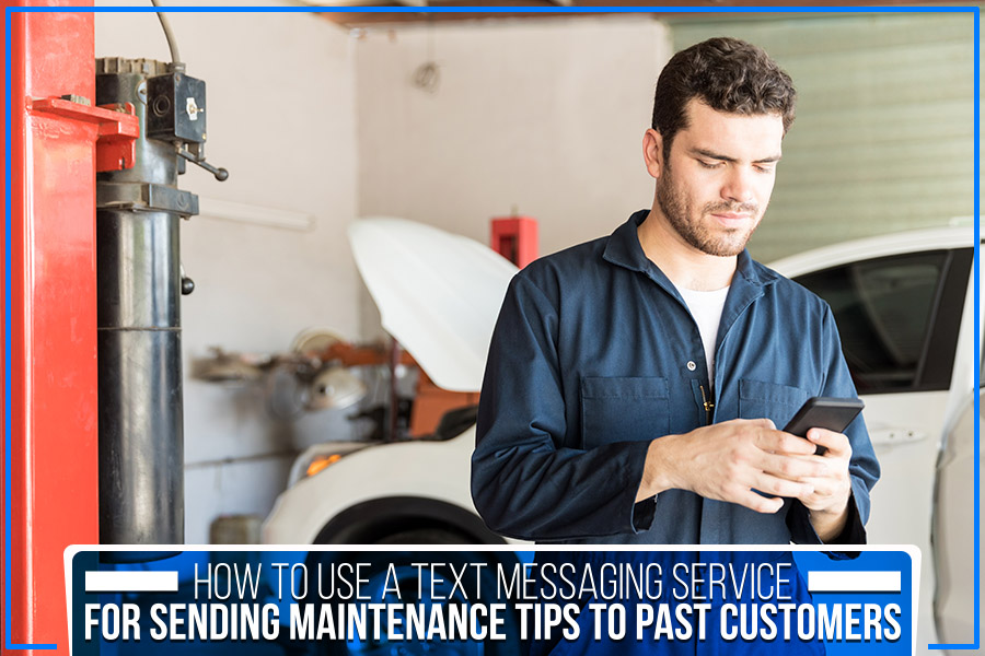 How To Use A Text Messaging Service For Sending Maintenance Tips To Past Customers