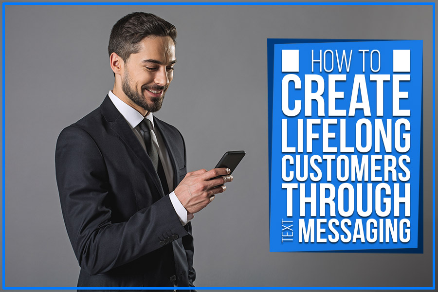 How To Create Lifelong Customers Through Text Messaging