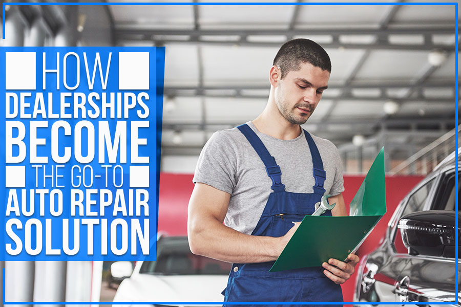 How Dealerships Become The Go-To Auto Repair Solution