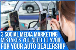 3 Social Media Marketing Mistakes You Need To Avoid For Your Auto Dealership