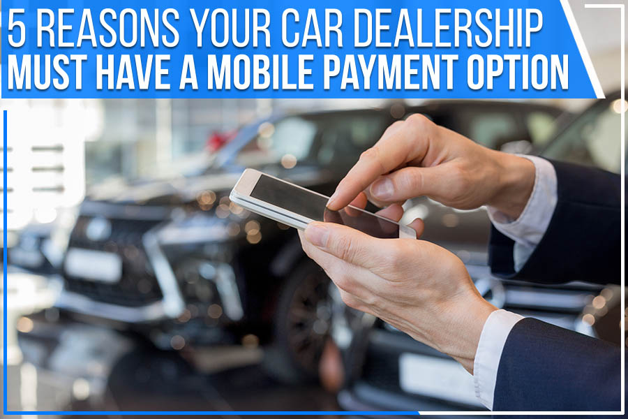 5 Reasons Your Car Dealership Must Have A Mobile Payment Option
