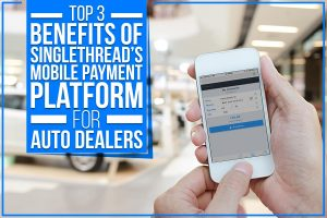 Top 3 Benefits Of SingleThread's Mobile Payment Platform For Auto Dealers