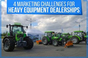 4 Marketing Challenges For Heavy Equipment Dealerships
