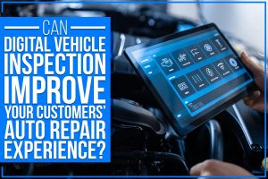 Can Digital Vehicle Inspection Improve Your Customers' Auto Repair Experience?