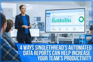 4 Ways SingleThread's Automated Data Reports Can Help Increase Your Team's Productivity